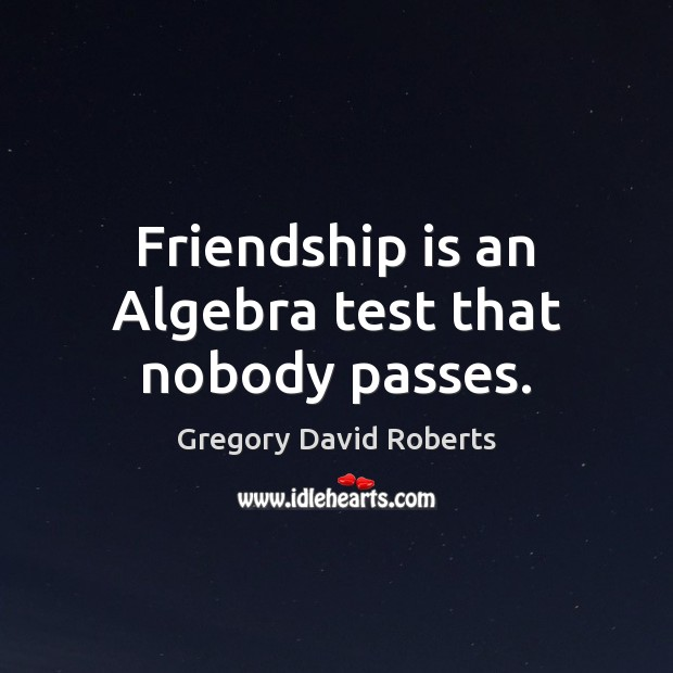 Friendship is an Algebra test that nobody passes. Image