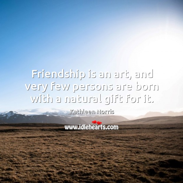 Image about Friendship is an art, and very few persons are born with a natural gift for it.