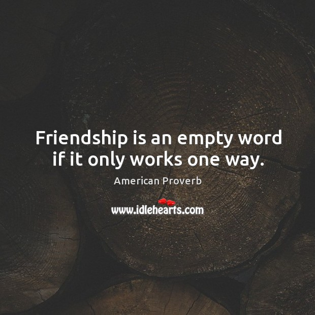 Friendship is an empty word if it only works one way. Image