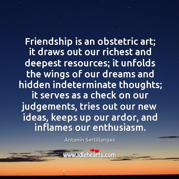 Friendship is an obstetric art; it draws out our richest and deepest Image