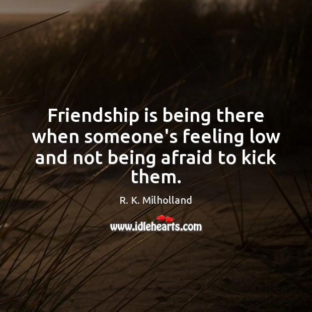 Friendship is being there when someone's feeling low and not being afraid to kick them. Image