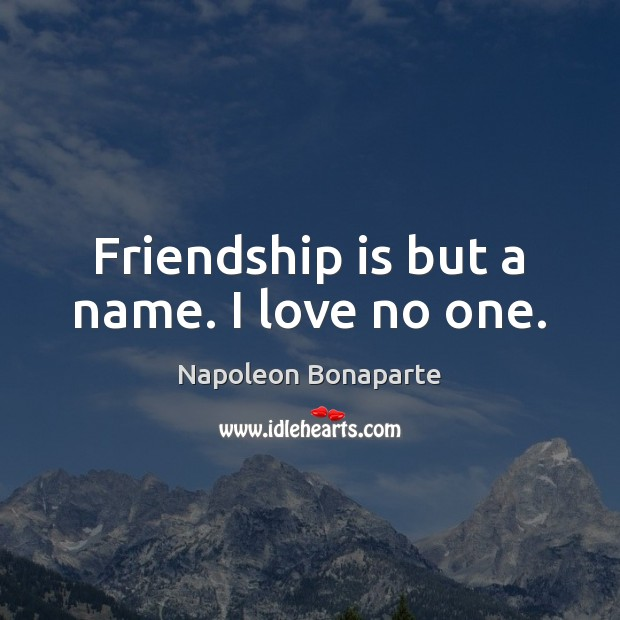 Friendship is but a name. I love no one. Napoleon Bonaparte Picture Quote