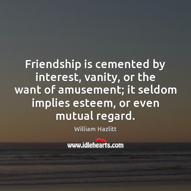 Friendship is cemented by interest, vanity, or the want of amusement; it Image