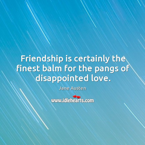 Image, Friendship is certainly the finest balm for the pangs of disappointed love.