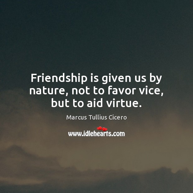 Friendship is given us by nature, not to favor vice, but to aid virtue. Image
