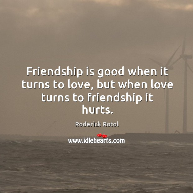Image about Friendship is good when it turns to love, but when love turns to friendship it hurts.