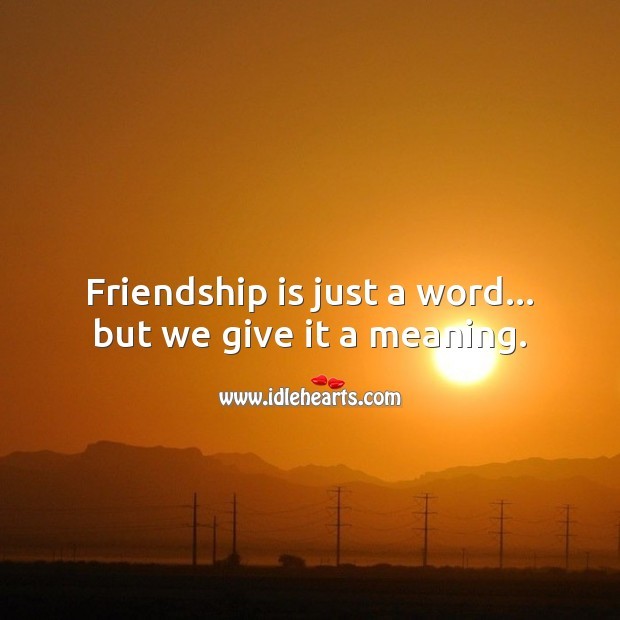 Friendship is just a word… but we give it a meaning. Image