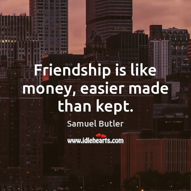 Friendship is like money, easier made than kept. Samuel Butler Picture Quote