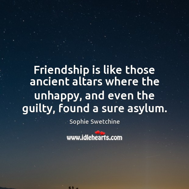 Friendship is like those ancient altars where the unhappy, and even the Sophie Swetchine Picture Quote