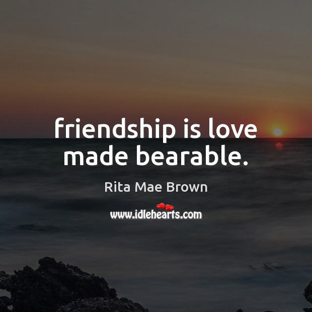 Friendship is love made bearable. Rita Mae Brown Picture Quote