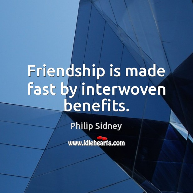 Friendship is made fast by interwoven benefits. Image