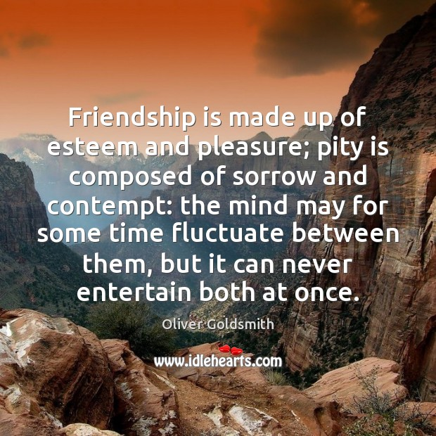 Friendship is made up of esteem and pleasure; pity is composed of Oliver Goldsmith Picture Quote