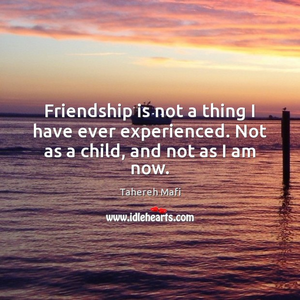 Image, Friendship is not a thing I have ever experienced. Not as a child, and not as I am now.