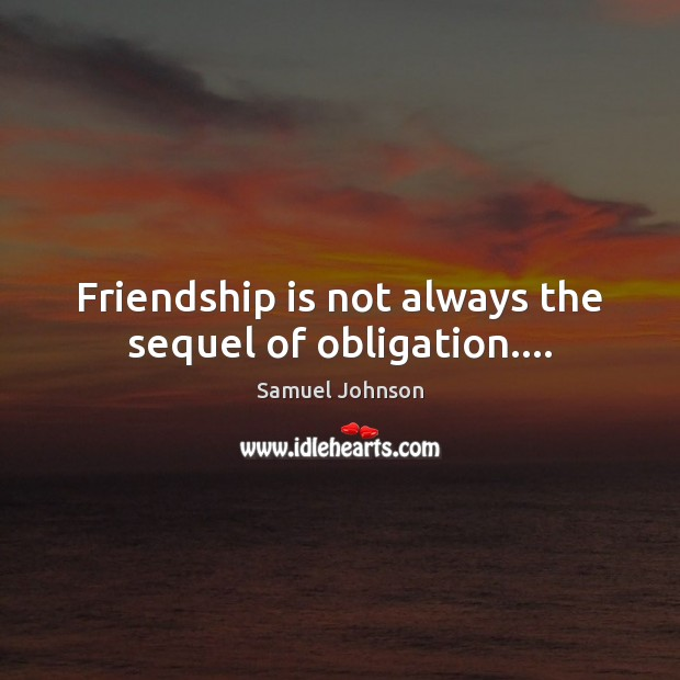 Friendship is not always the sequel of obligation…. Image