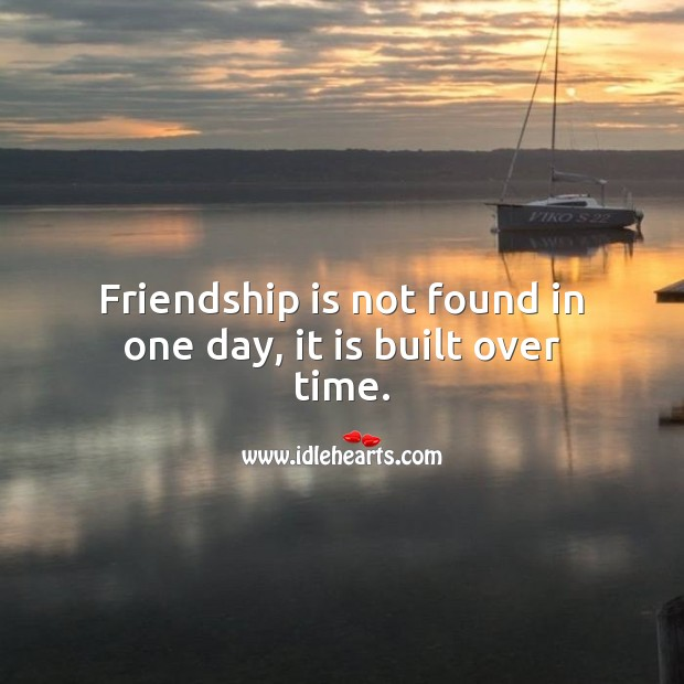 Friendship is not found in one day, it is built over time. Friendship Quotes Image