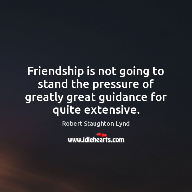 Friendship is not going to stand the pressure of greatly great guidance Image