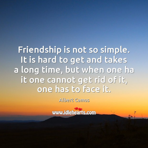 Friendship is not so simple. It is hard to get and takes Albert Camus Picture Quote