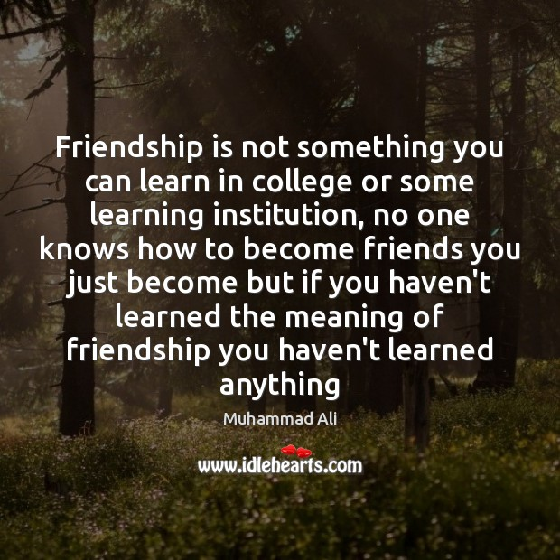 Friendship is not something you can learn in college or some learning Muhammad Ali Picture Quote