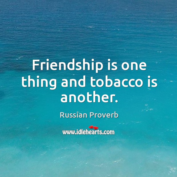 Image, Friendship is one thing and tobacco is another.