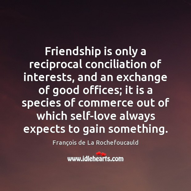 Image, Friendship is only a reciprocal conciliation of interests, and an exchange of