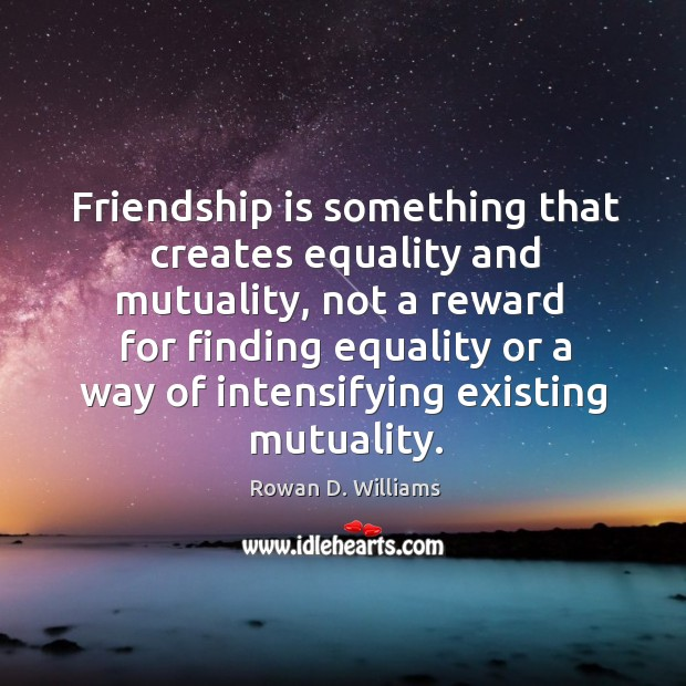 Friendship is something that creates equality and mutuality, not a reward Image