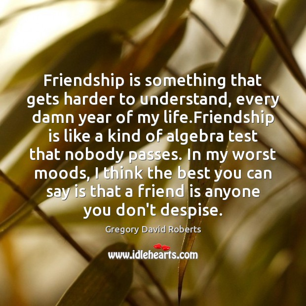 Image, Friendship is something that gets harder to understand, every damn year of