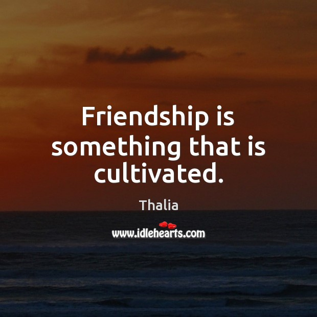 Friendship is something that is cultivated. Thalia Picture Quote