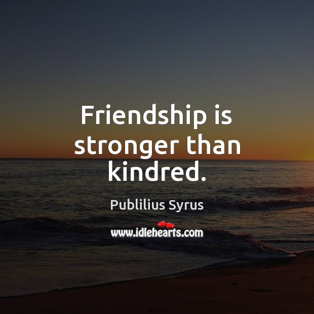 Friendship is stronger than kindred. Publilius Syrus Picture Quote