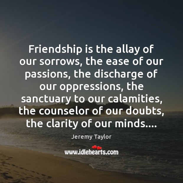 Friendship is the allay of our sorrows, the ease of our passions, Jeremy Taylor Picture Quote