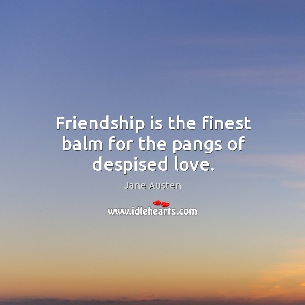 Image, Friendship is the finest balm for the pangs of despised love.