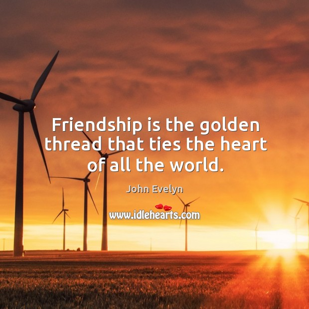Friendship is the golden thread that ties the heart of all the world. John Evelyn Picture Quote