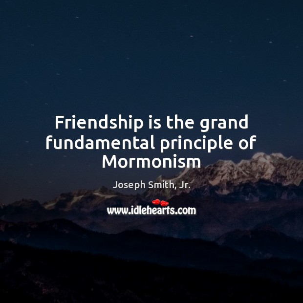 Friendship is the grand fundamental principle of Mormonism Joseph Smith, Jr. Picture Quote