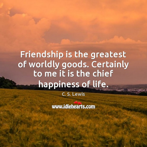 Friendship is the greatest of worldly goods. Certainly to me it is Image