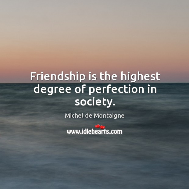 Image, Friendship is the highest degree of perfection in society.