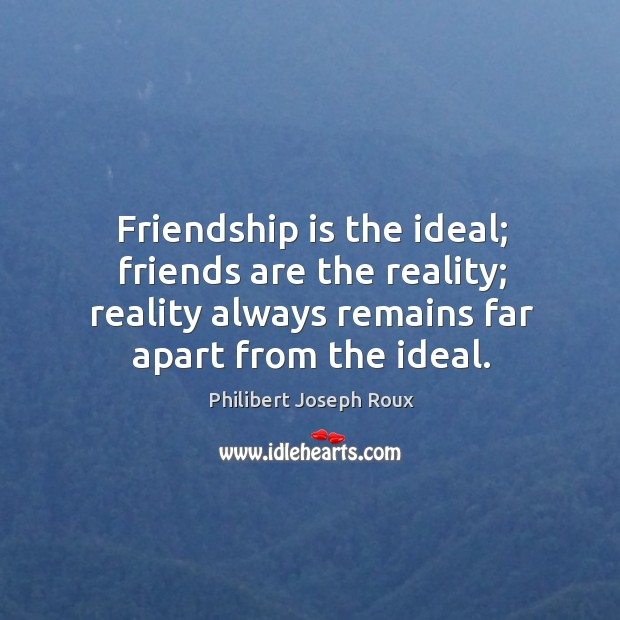 Friendship is the ideal; friends are the reality; reality always remains far Image