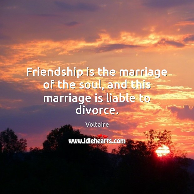 Friendship is the marriage of the soul, and this marriage is liable to divorce. Voltaire Picture Quote