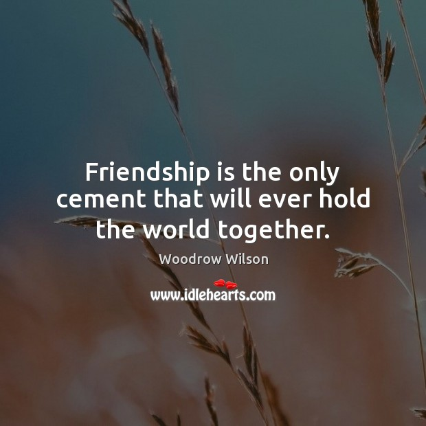 Friendship is the only cement that will ever hold the world together. Woodrow Wilson Picture Quote