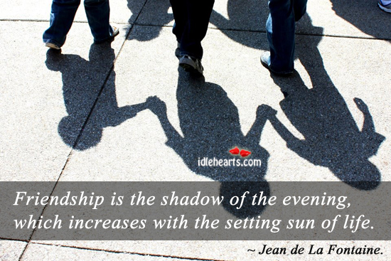 Friendship Is Like Shadow Of The Evening…