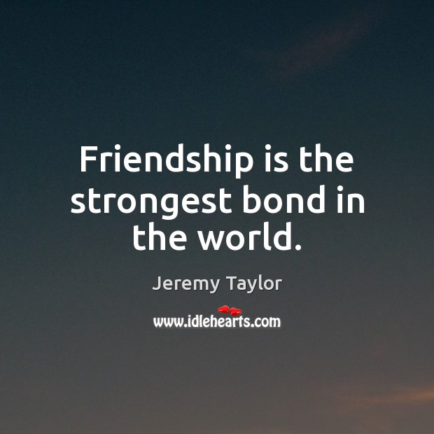 Friendship is the strongest bond in the world. Jeremy Taylor Picture Quote