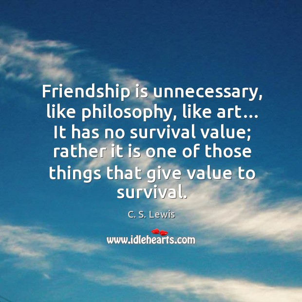 Friendship is unnecessary, like philosophy, like art… it has no survival value. Image