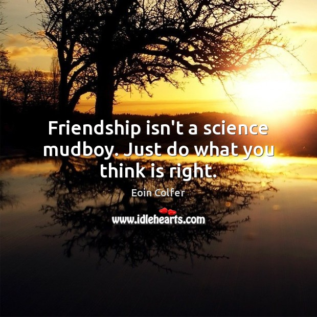 Friendship isn't a science mudboy. Just do what you think is right. Eoin Colfer Picture Quote