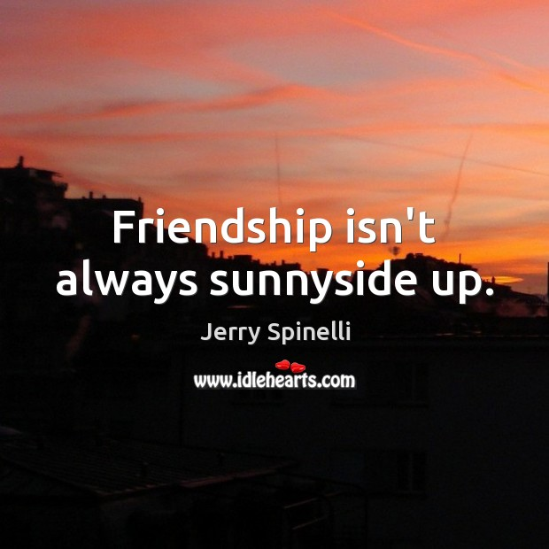 Friendship isn't always sunnyside up. Jerry Spinelli Picture Quote
