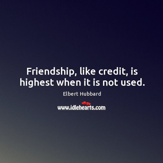 Friendship, like credit, is highest when it is not used. Image