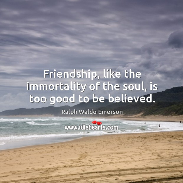 Friendship, like the immortality of the soul, is too good to be believed. Image