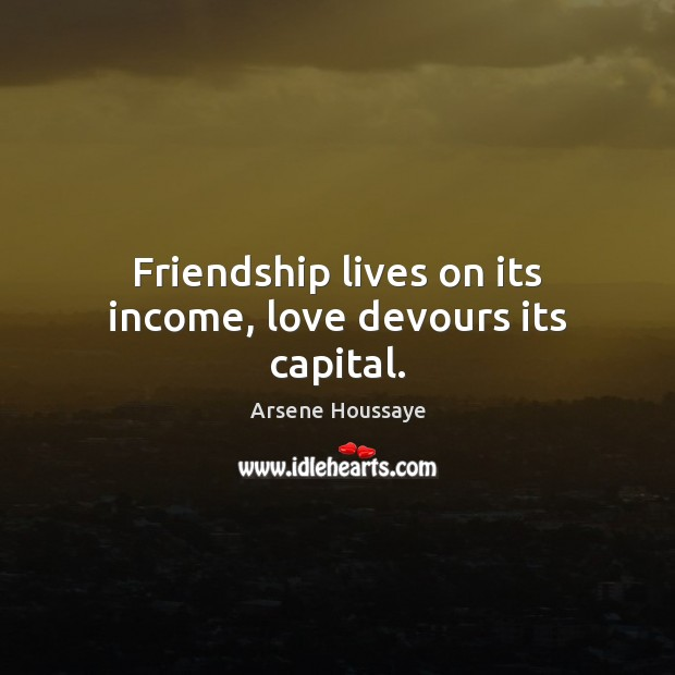 Image, Friendship lives on its income, love devours its capital.
