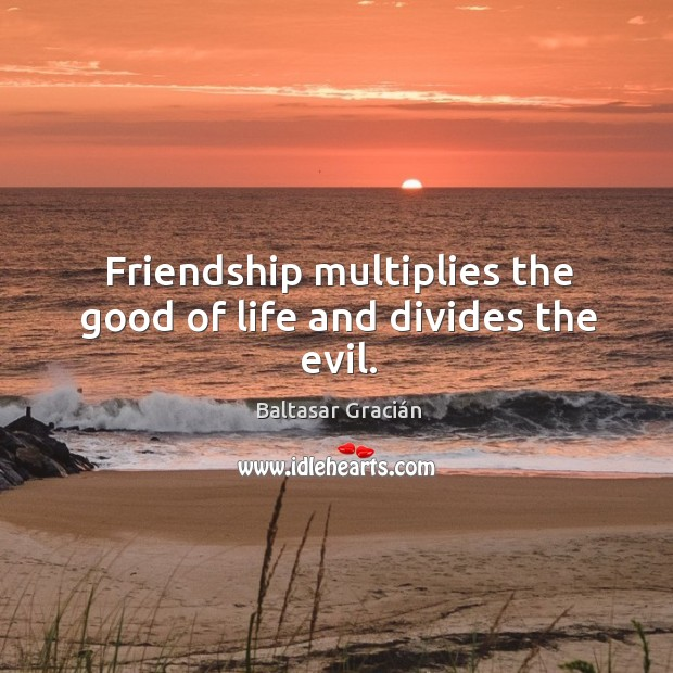 Image, Friendship multiplies the good of life and divides the evil.