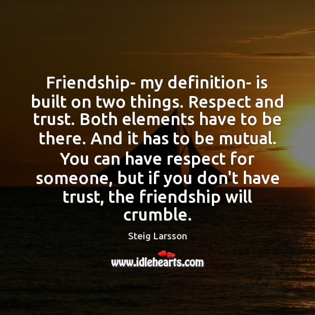Friendship- my definition- is built on two things. Respect and trust. Both Image