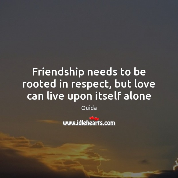 Friendship needs to be rooted in respect, but love can live upon itself alone Ouida Picture Quote