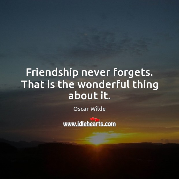 Image, Friendship never forgets. That is the wonderful thing about it.