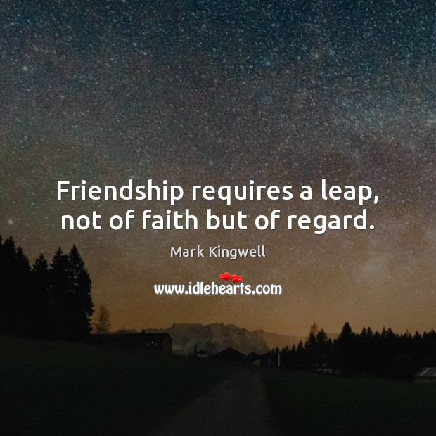 Friendship requires a leap, not of faith but of regard. Mark Kingwell Picture Quote